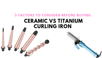 5 Things To Consider When Buying a Ceramic vs Titanium Curling Iron