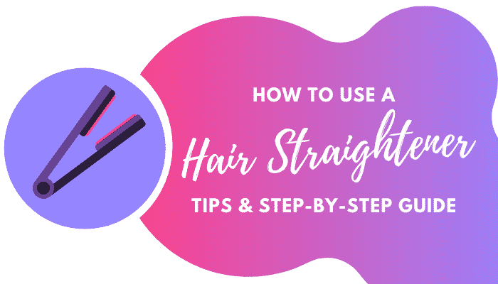 How to Use a Hair Straightener | Step by Step Guide & Best Tips